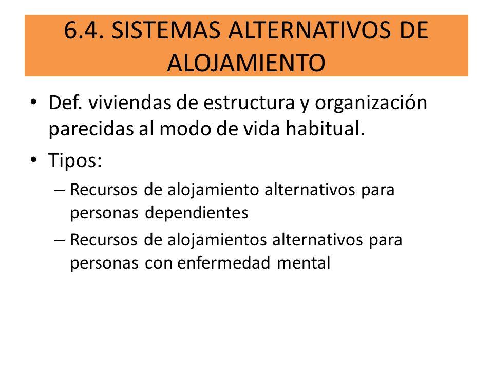 6.4. SISTEMAS ALTERNATIVOS DE ALOJAMIENTO Def. viviendas de estructura y organización parecidas al modo de vida habitual. Tipos: – Recursos de alojami