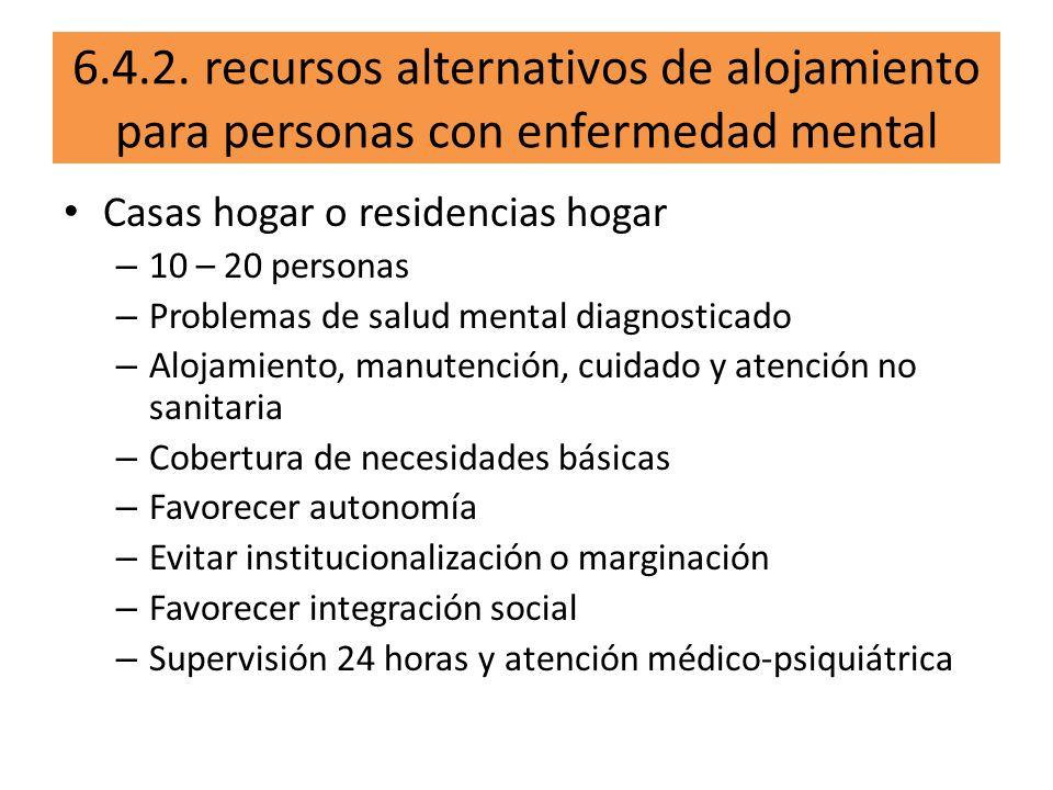 6.4.2. recursos alternativos de alojamiento para personas con enfermedad mental Casas hogar o residencias hogar – 10 – 20 personas – Problemas de salu