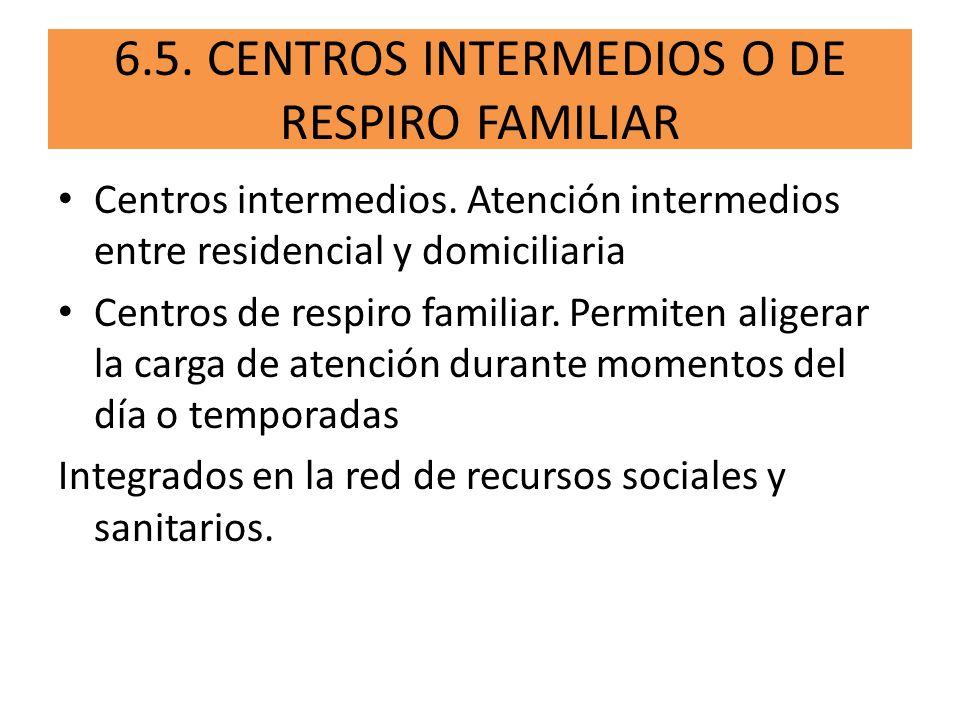 6.5. CENTROS INTERMEDIOS O DE RESPIRO FAMILIAR Centros intermedios. Atención intermedios entre residencial y domiciliaria Centros de respiro familiar.
