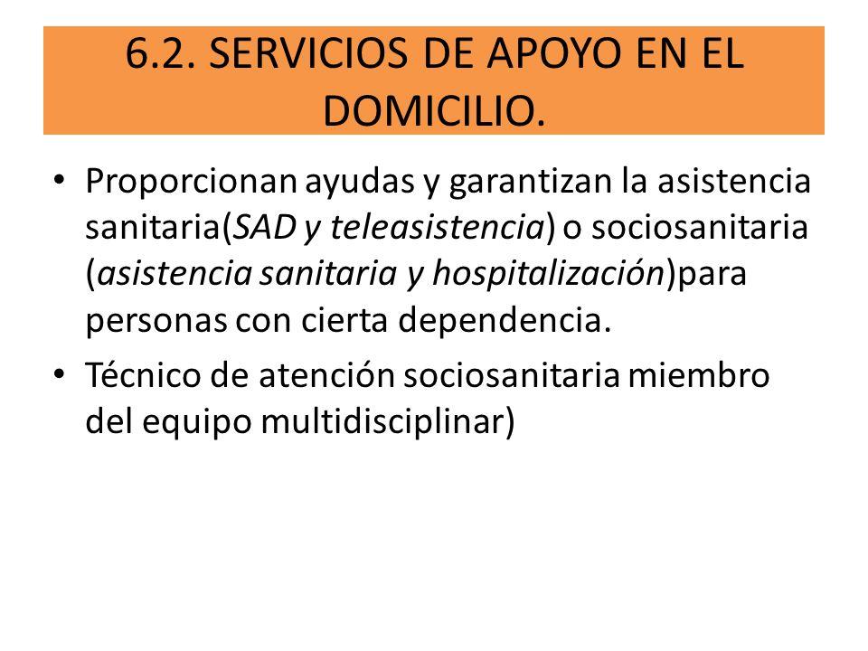 6.2. SERVICIOS DE APOYO EN EL DOMICILIO. Proporcionan ayudas y garantizan la asistencia sanitaria(SAD y teleasistencia) o sociosanitaria (asistencia s