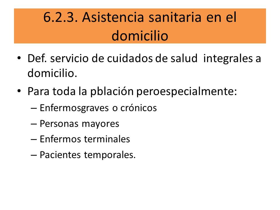 6.2.3. Asistencia sanitaria en el domicilio Def. servicio de cuidados de salud integrales a domicilio. Para toda la pblación peroespecialmente: – Enfe