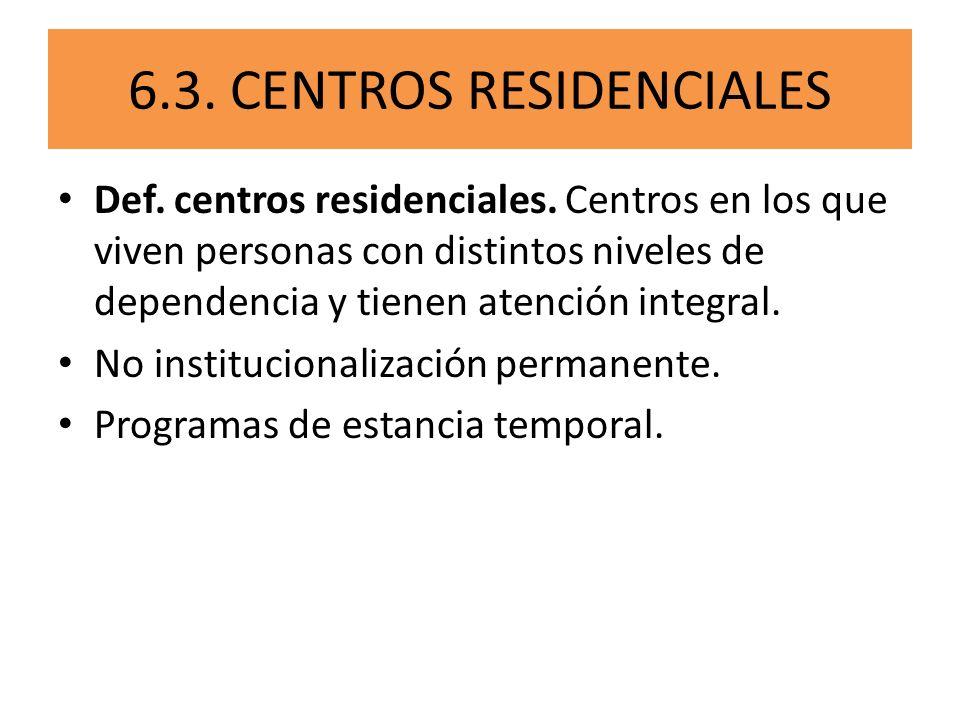6.3. CENTROS RESIDENCIALES Def. centros residenciales. Centros en los que viven personas con distintos niveles de dependencia y tienen atención integr