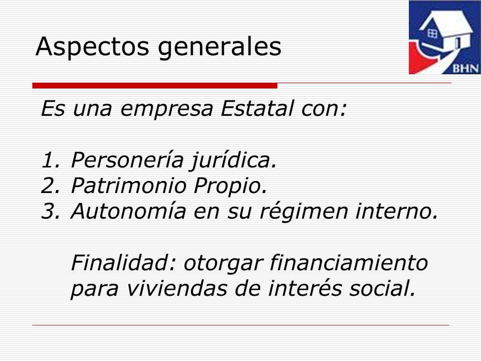 Aspectos generales Es una empresa Estatal con: 1.Personería jurídica. 2.Patrimonio Propio. 3.Autonomía en su régimen interno. Finalidad: otorgar finan