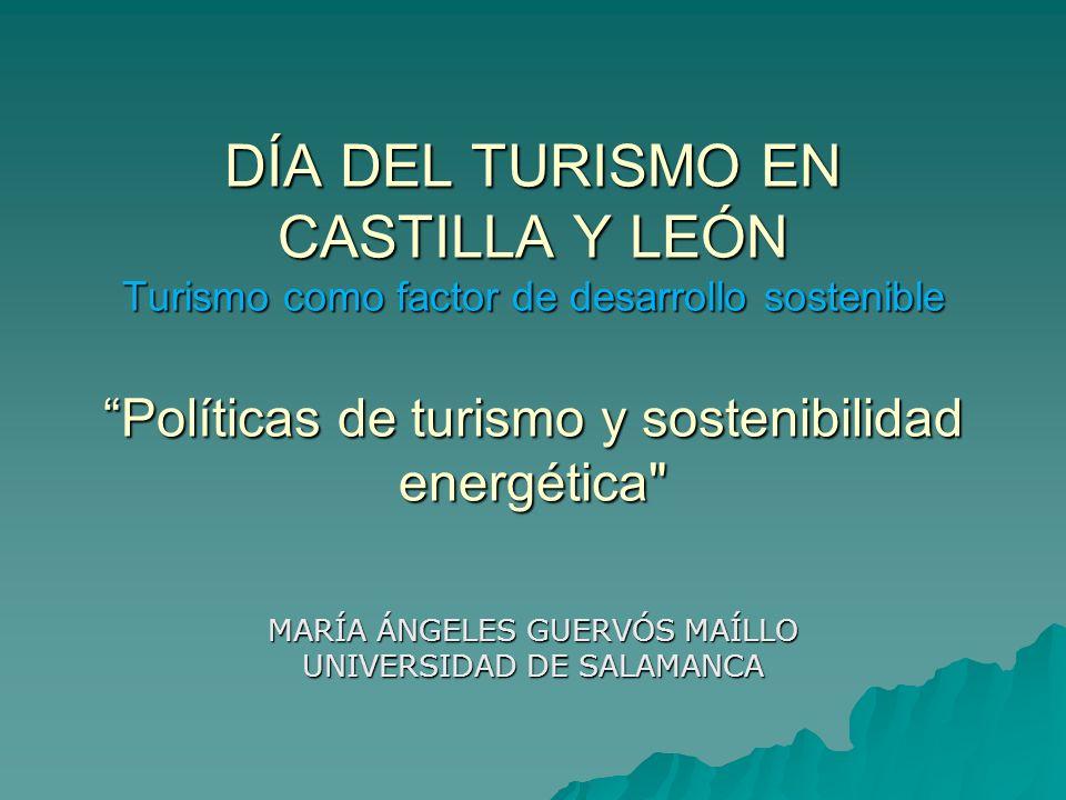 DÍA DEL TURISMO EN CASTILLA Y LEÓN Turismo como factor de desarrollo sostenible Políticas de turismo y sostenibilidad energética MARÍA ÁNGELES GUERVÓS MAÍLLO UNIVERSIDAD DE SALAMANCA