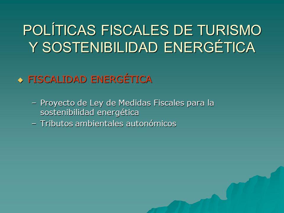 POLÍTICAS FISCALES DE TURISMO Y SOSTENIBILIDAD ENERGÉTICA FISCALIDAD ENERGÉTICA FISCALIDAD ENERGÉTICA –Proyecto de Ley de Medidas Fiscales para la sostenibilidad energética –Tributos ambientales autonómicos