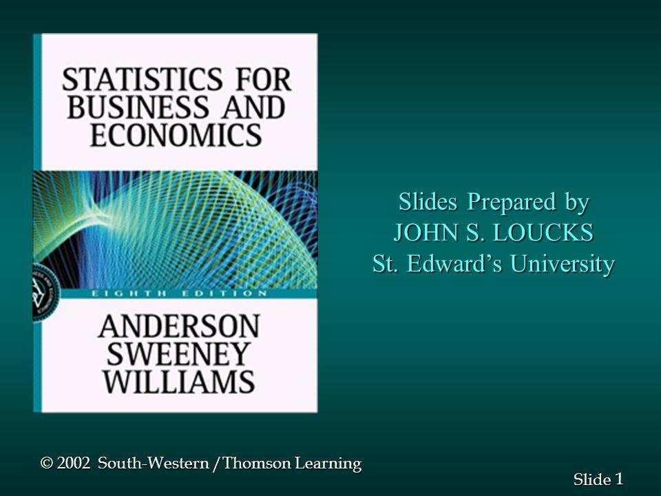 1 1 Slide Slides Prepared by JOHN S. LOUCKS St. Edwards University © 2002 South-Western /Thomson Learning