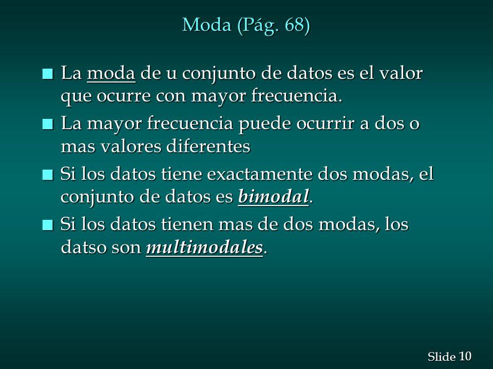 10 Slide Moda (Pág. 68) n La moda de u conjunto de datos es el valor que ocurre con mayor frecuencia. n La mayor frecuencia puede ocurrir a dos o mas