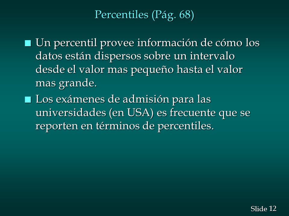 12 Slide Percentiles (Pág. 68) n Un percentil provee información de cómo los datos están dispersos sobre un intervalo desde el valor mas pequeño hasta