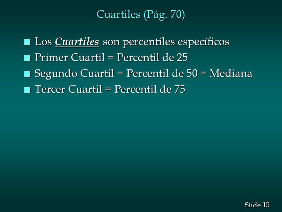 15 Slide Cuartiles (Pág. 70) n Los Cuartiles son percentiles específicos n Primer Cuartil = Percentil de 25 n Segundo Cuartil = Percentil de 50 = Medi