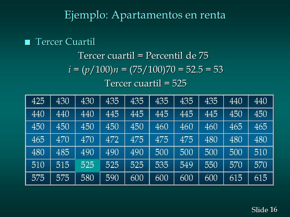 16 Slide Ejemplo: Apartamentos en renta n Tercer Cuartil Tercer cuartil = Percentil de 75 Tercer cuartil = Percentil de 75 i = ( p /100) n = (75/100)7