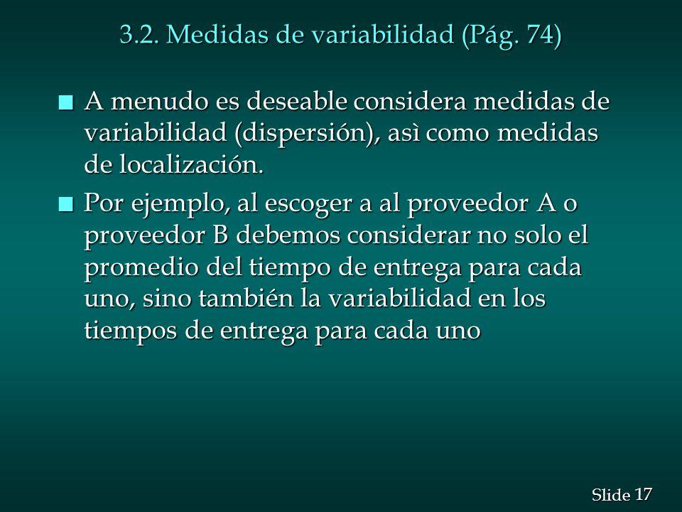17 Slide 3.2. Medidas de variabilidad (Pág. 74) n A menudo es deseable considera medidas de variabilidad (dispersión), asì como medidas de localizació