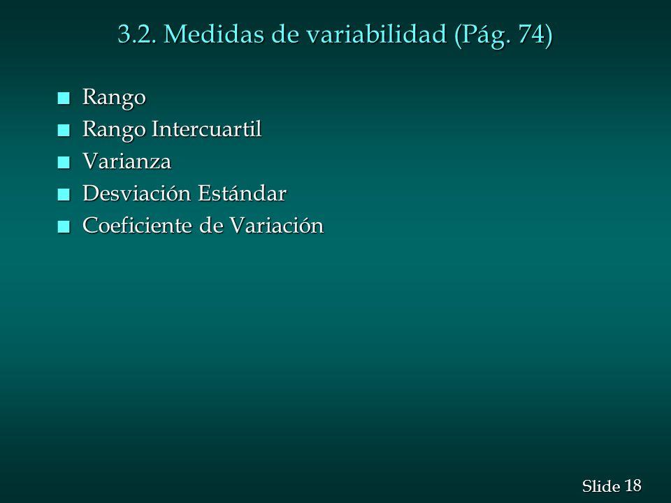 18 Slide 3.2. Medidas de variabilidad (Pág. 74) n Rango n Rango Intercuartil n Varianza n Desviación Estándar n Coeficiente de Variación