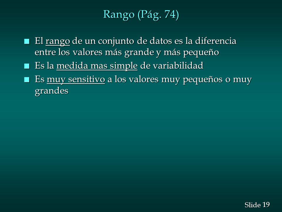 19 Slide Rango (Pág. 74) n El rango de un conjunto de datos es la diferencia entre los valores más grande y más pequeño n Es la medida mas simple de v