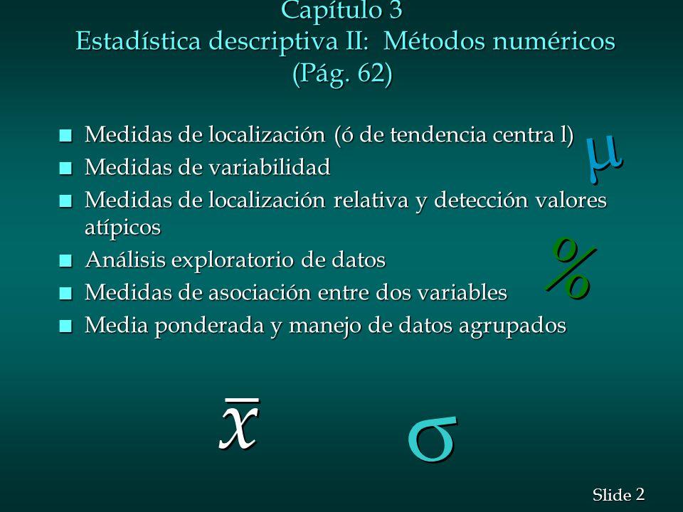 2 2 Slide Capítulo 3 Estadística descriptiva II: Métodos numéricos (Pág. 62) n Medidas de localización (ó de tendencia centra l) n Medidas de variabil