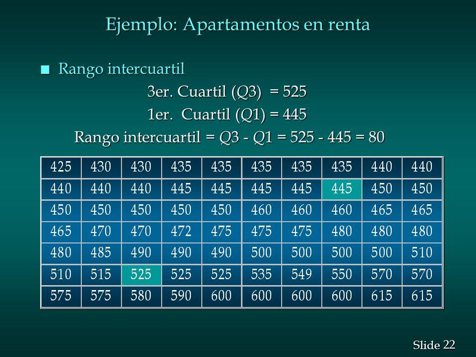 22 Slide Ejemplo: Apartamentos en renta n Rango intercuartil 3er. Cuartil ( Q 3) = 525 3er. Cuartil ( Q 3) = 525 1er. Cuartil ( Q 1) = 445 1er. Cuarti