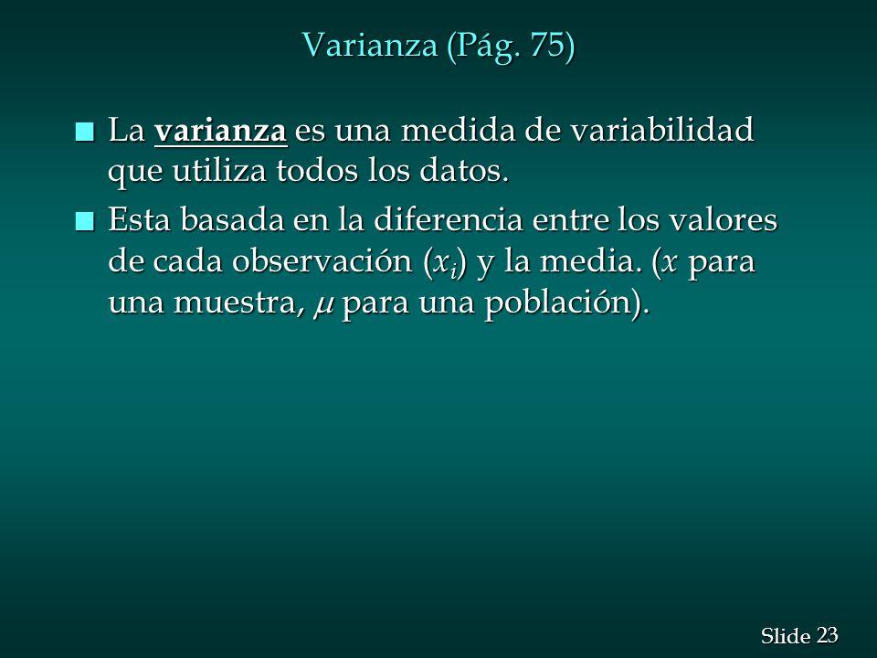 23 Slide Varianza (Pág. 75) n La varianza es una medida de variabilidad que utiliza todos los datos. Esta basada en la diferencia entre los valores de
