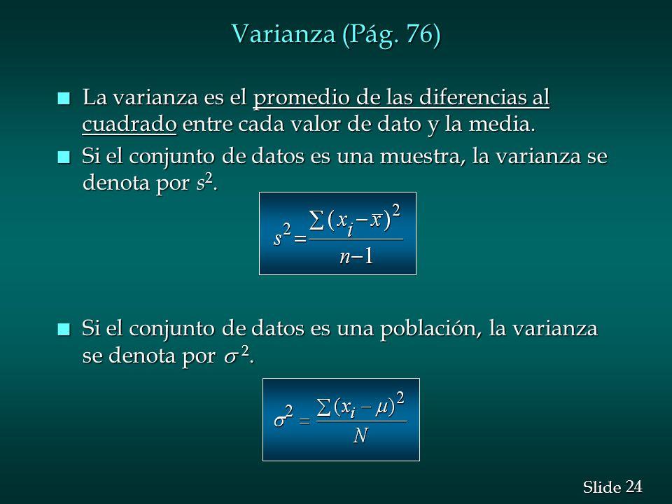 24 Slide Varianza (Pág. 76) n La varianza es el promedio de las diferencias al cuadrado entre cada valor de dato y la media. n Si el conjunto de datos