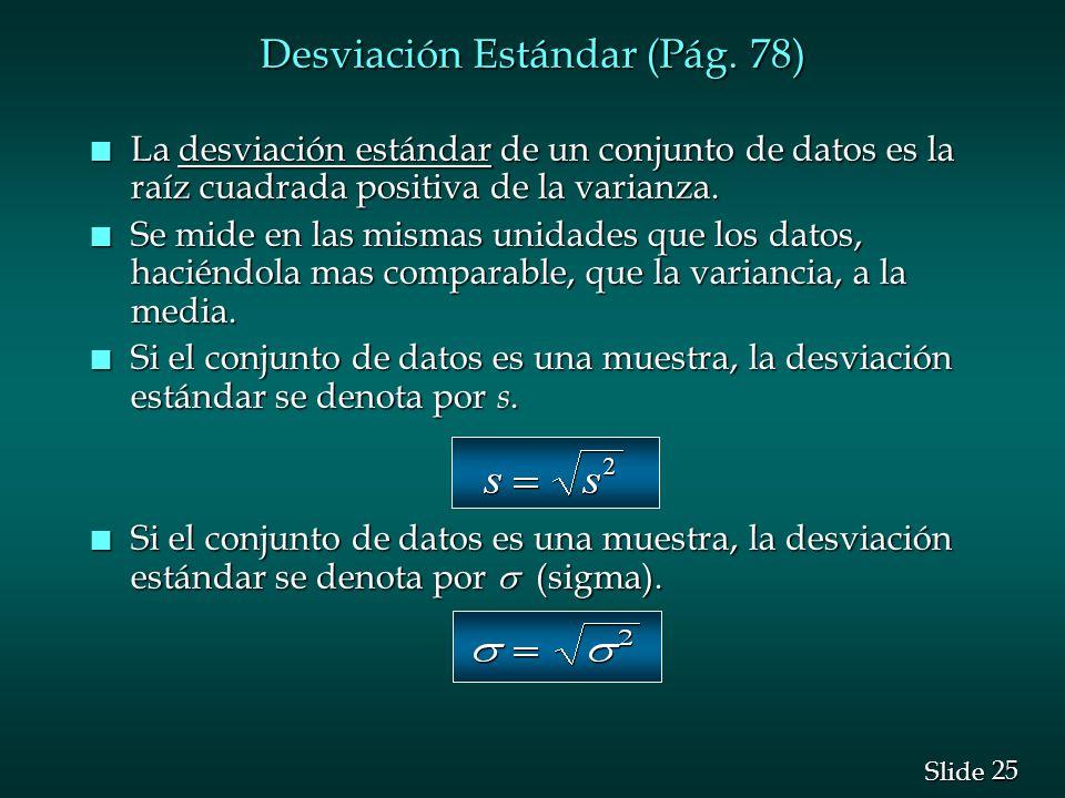 25 Slide Desviación Estándar (Pág. 78) n La desviación estándar de un conjunto de datos es la raíz cuadrada positiva de la varianza. n Se mide en las