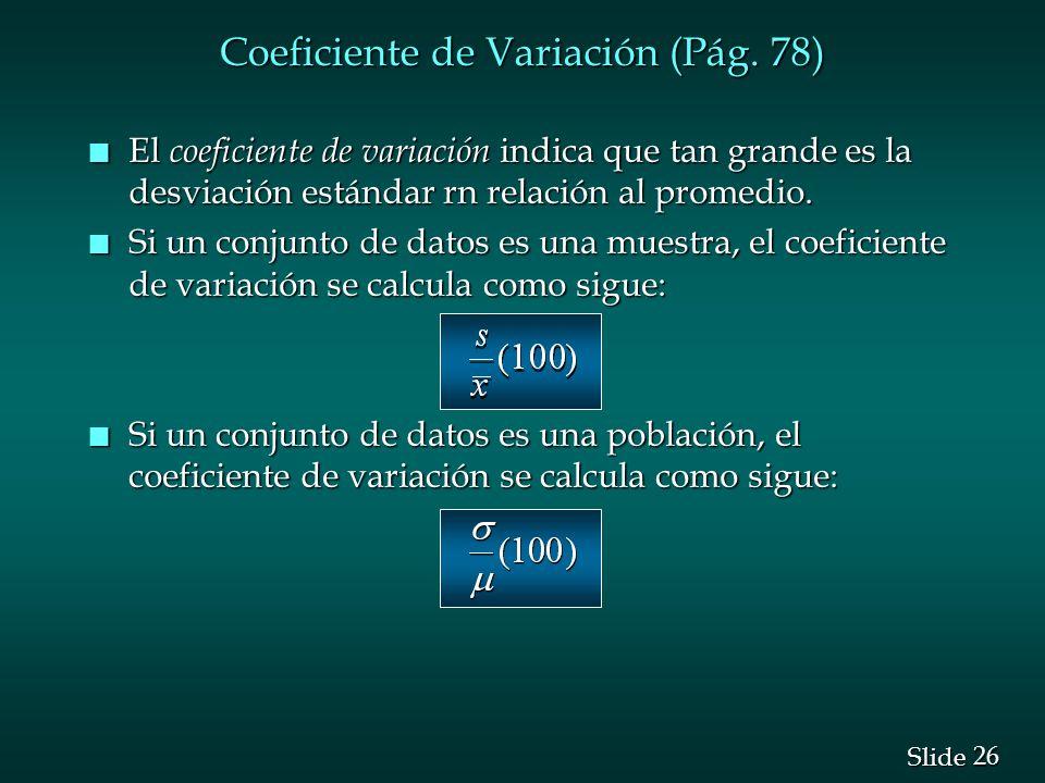 26 Slide Coeficiente de Variación (Pág. 78) n El coeficiente de variación indica que tan grande es la desviación estándar rn relación al promedio. n S