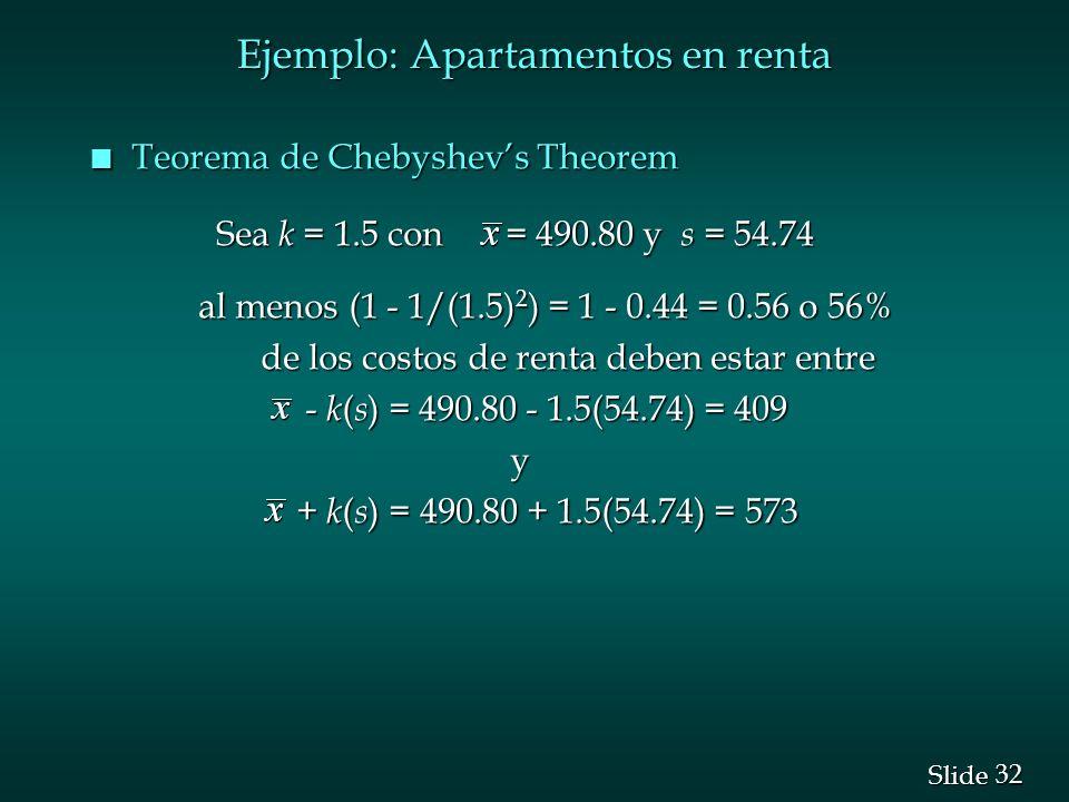 32 Slide Ejemplo: Apartamentos en renta n Teorema de Chebyshevs Theorem Sea k = 1.5 con = 490.80 y s = 54.74 Sea k = 1.5 con = 490.80 y s = 54.74 al m