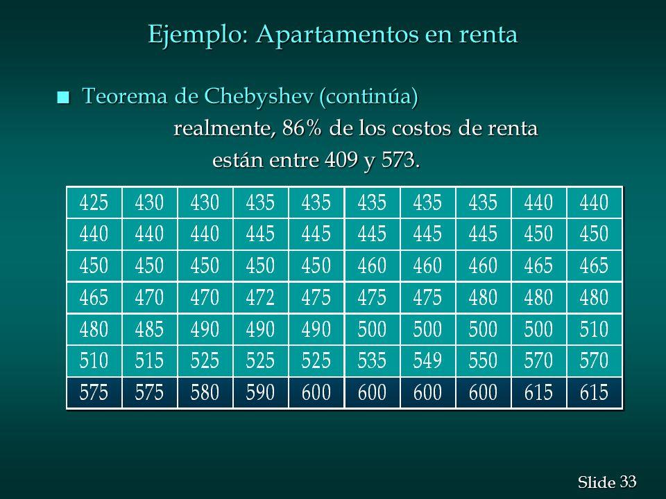 33 Slide n Teorema de Chebyshev (continúa) realmente, 86% de los costos de renta realmente, 86% de los costos de renta están entre 409 y 573. están en