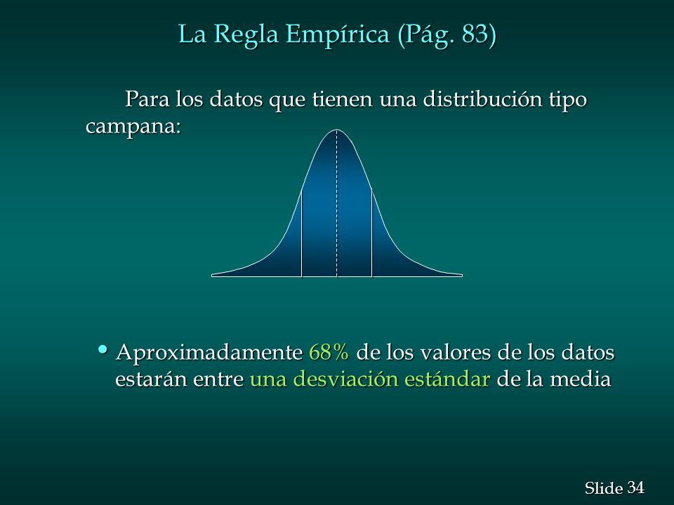 34 Slide La Regla Empírica (Pág. 83) Para los datos que tienen una distribución tipo campana: Para los datos que tienen una distribución tipo campana: