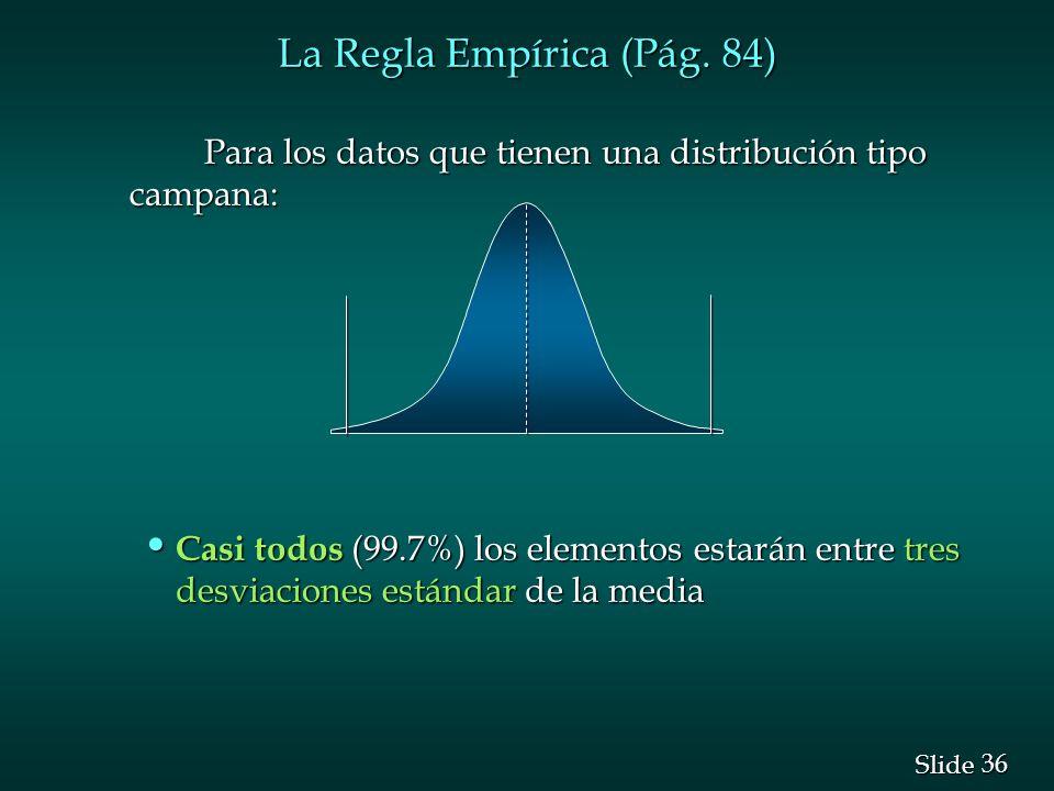 36 Slide La Regla Empírica (Pág. 84) Para los datos que tienen una distribución tipo campana: Para los datos que tienen una distribución tipo campana:
