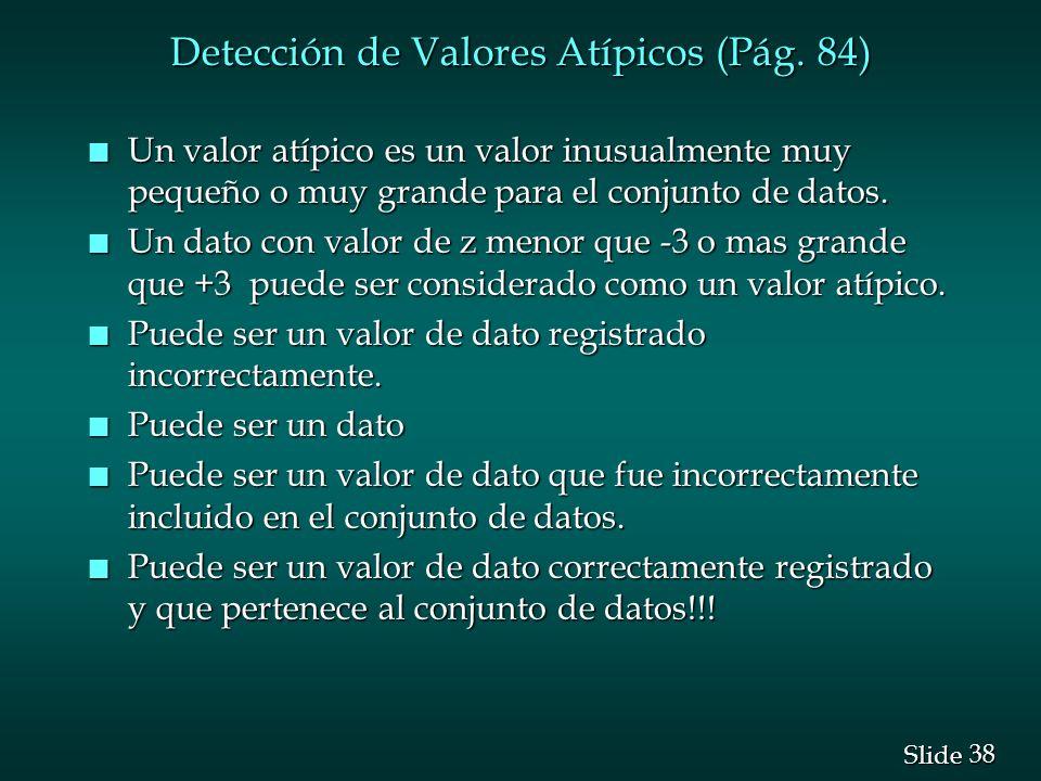 38 Slide Detección de Valores Atípicos (Pág. 84) n Un valor atípico es un valor inusualmente muy pequeño o muy grande para el conjunto de datos. n Un