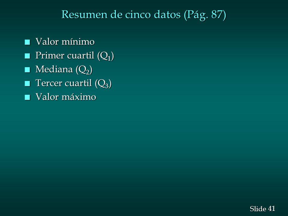 41 Slide Resumen de cinco datos (Pág. 87) n Valor mínimo n Primer cuartil (Q 1 ) n Mediana (Q 2 ) n Tercer cuartil (Q 3 ) n Valor máximo