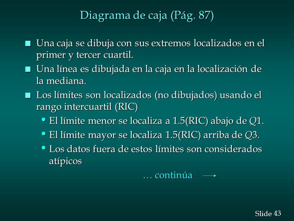 43 Slide Diagrama de caja (Pág. 87) n Una caja se dibuja con sus extremos localizados en el primer y tercer cuartil. n Una línea es dibujada en la caj
