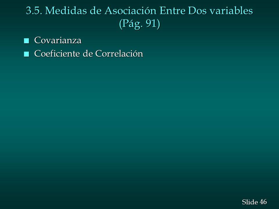 46 Slide 3.5. Medidas de Asociación Entre Dos variables (Pág. 91) n Covarianza n Coeficiente de Correlación