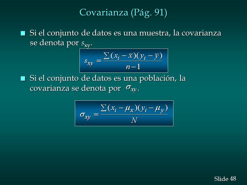 48 Slide n Si el conjunto de datos es una muestra, la covarianza se denota por s xy. n Si el conjunto de datos es una población, la covarianza se deno