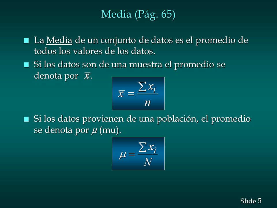 5 5 Slide Media (Pág. 65) n La Media de un conjunto de datos es el promedio de todos los valores de los datos. n Si los datos son de una muestra el pr