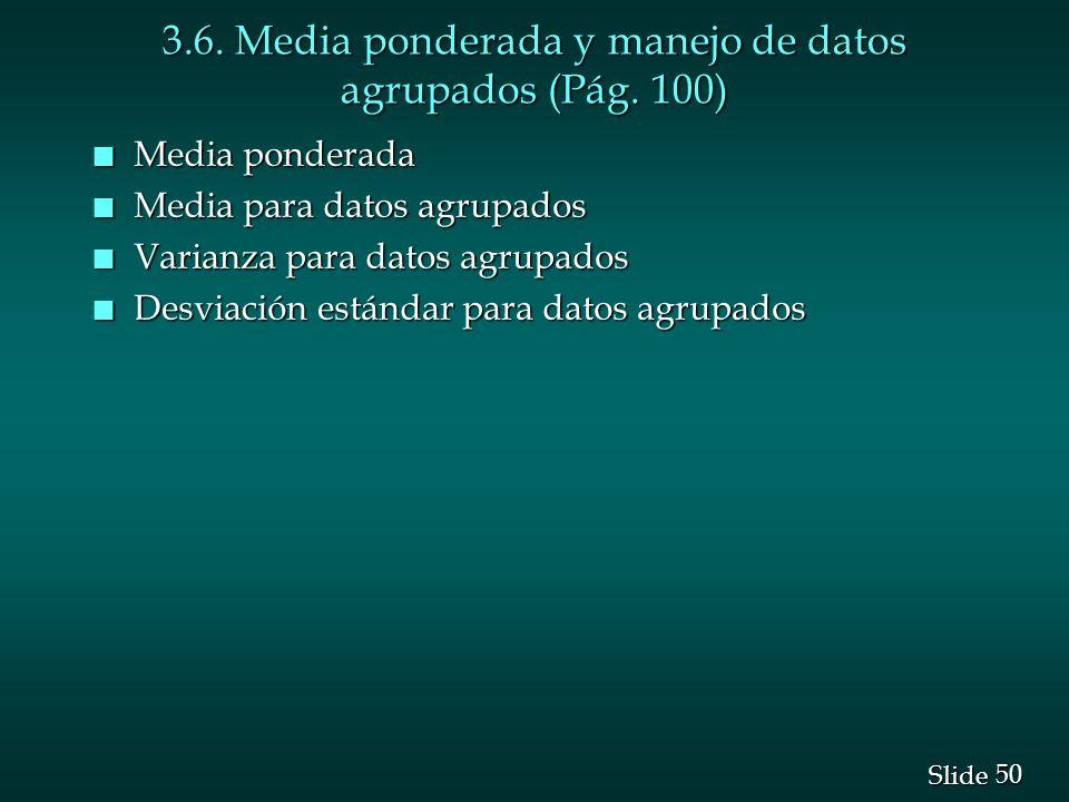 50 Slide 3.6. Media ponderada y manejo de datos agrupados (Pág. 100) n Media ponderada n Media para datos agrupados n Varianza para datos agrupados n