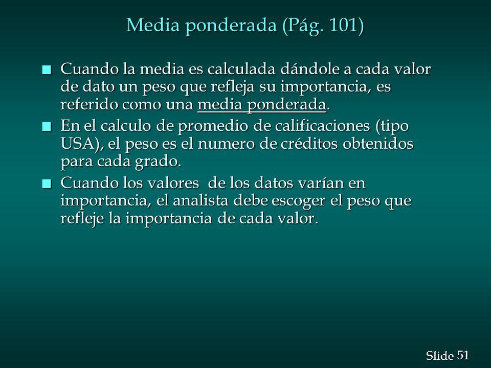 51 Slide Media ponderada (Pág. 101) n Cuando la media es calculada dándole a cada valor de dato un peso que refleja su importancia, es referido como u