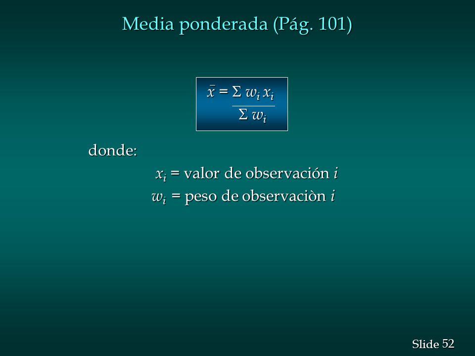 52 Slide Media ponderada (Pág. 101) x = w i x i x = w i x i w i w idonde: x i = valor de observación i x i = valor de observación i w i = peso de obse