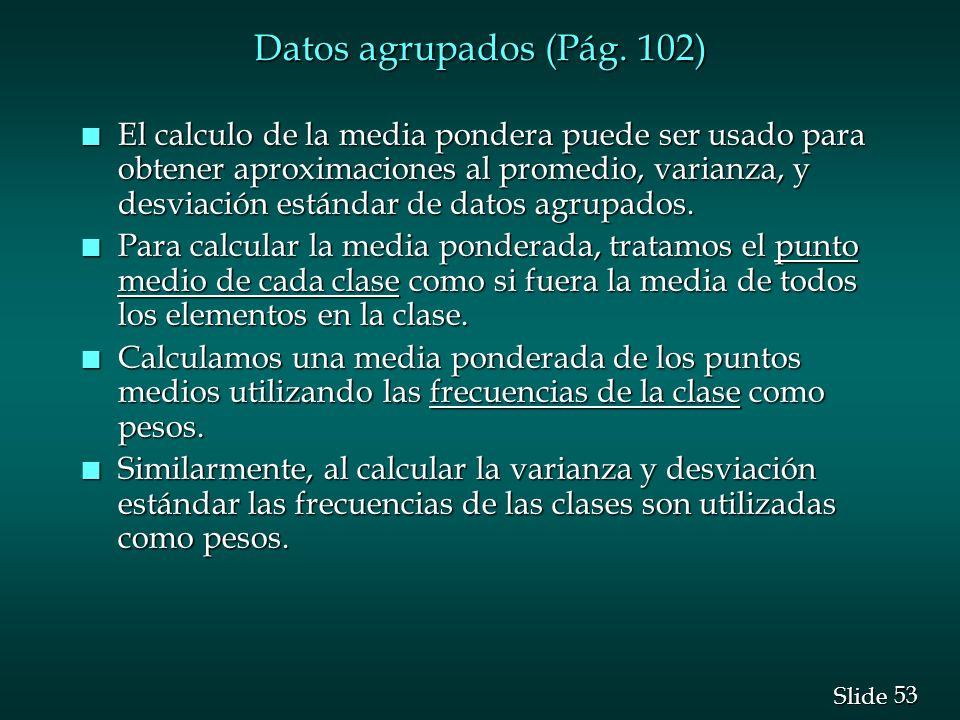 53 Slide Datos agrupados (Pág. 102) n El calculo de la media pondera puede ser usado para obtener aproximaciones al promedio, varianza, y desviación e