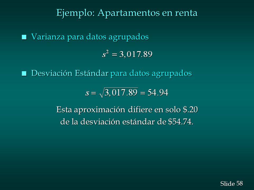 58 Slide Ejemplo: Apartamentos en renta n Varianza para datos agrupados n Desviación Estándar para datos agrupados Esta aproximación difiere en solo $