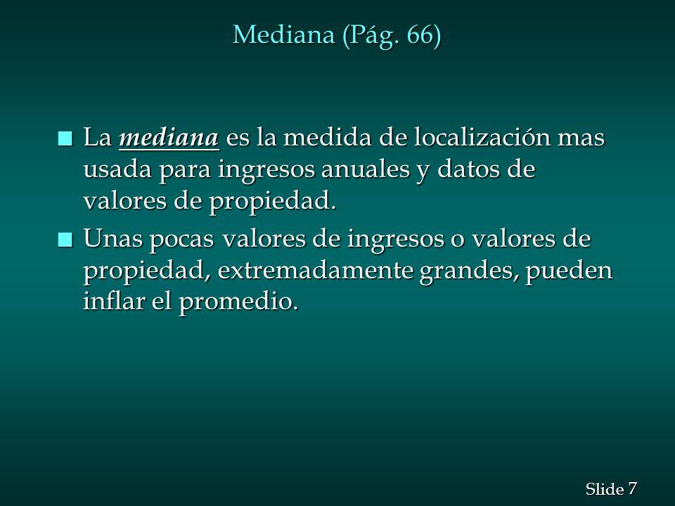 7 7 Slide Mediana (Pág. 66) n La mediana es la medida de localización mas usada para ingresos anuales y datos de valores de propiedad. n Unas pocas va
