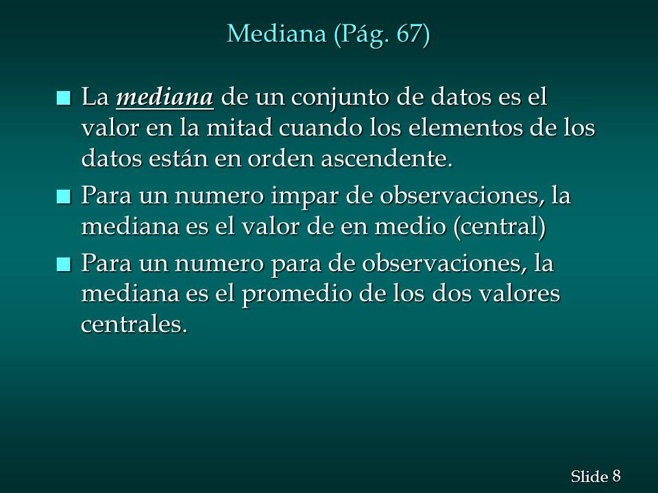 8 8 Slide Mediana (Pág. 67) n La mediana de un conjunto de datos es el valor en la mitad cuando los elementos de los datos están en orden ascendente.