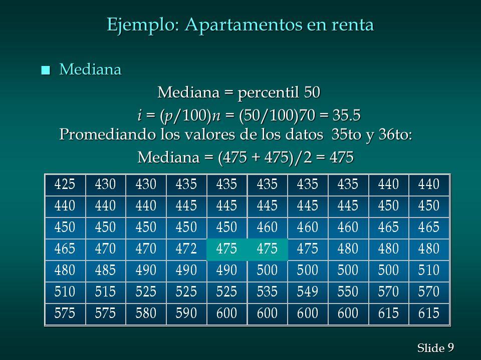 9 9 Slide Ejemplo: Apartamentos en renta n Mediana Mediana = percentil 50 Mediana = percentil 50 i = ( p /100) n = (50/100)70 = 35.5 Promediando los v