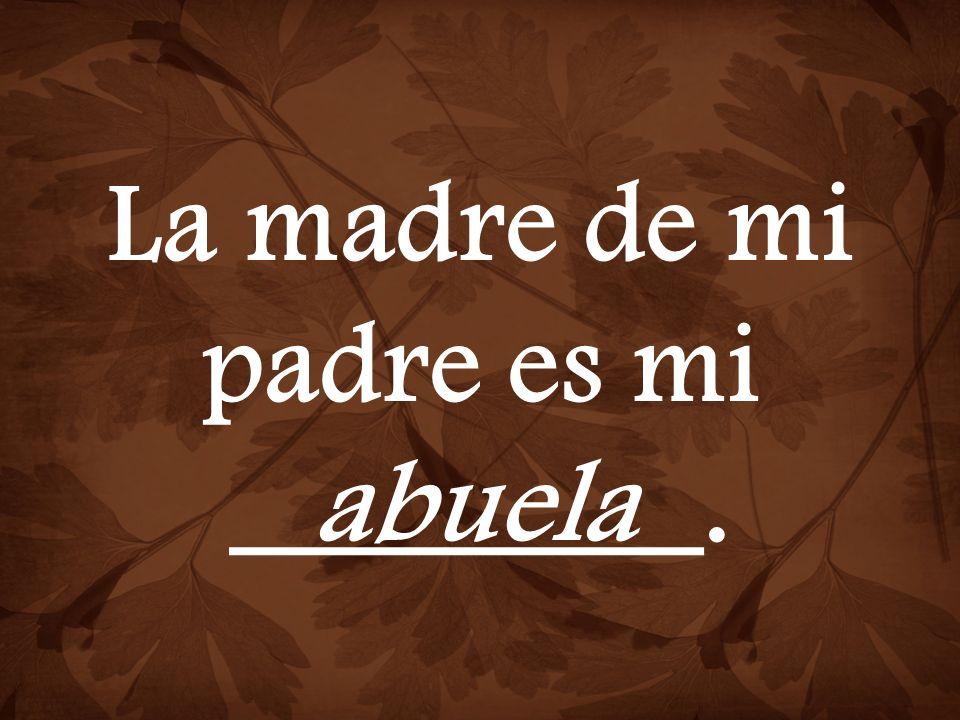 La madre de mi padre es mi ________. abuela