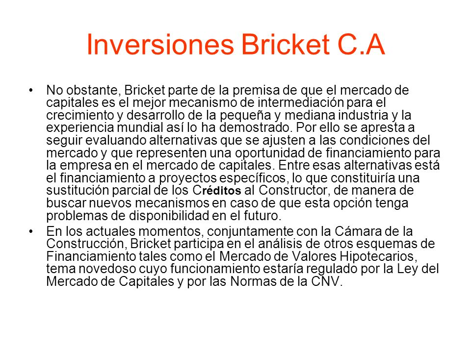 Inversiones Bricket C.A No obstante, Bricket parte de la premisa de que el mercado de capitales es el mejor mecanismo de intermediación para el crecim