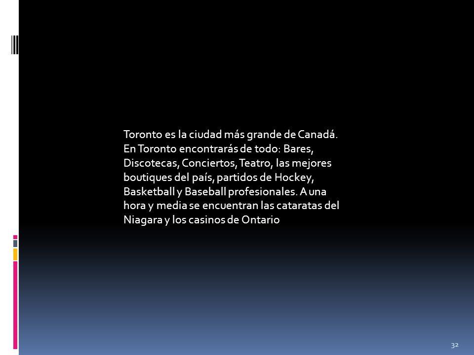 32 Toronto es la ciudad más grande de Canadá. En Toronto encontrarás de todo: Bares, Discotecas, Conciertos, Teatro, las mejores boutiques del país, p