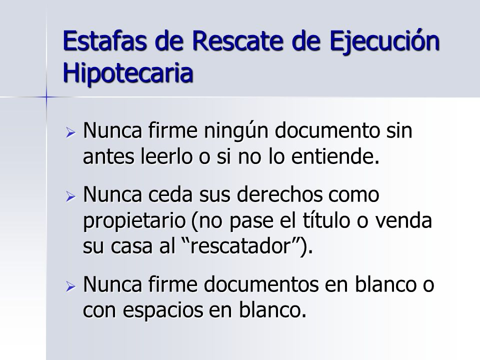 Estafas de Rescate de Ejecución Hipotecaria Nunca firme ningún documento sin antes leerlo o si no lo entiende. Nunca firme ningún documento sin antes