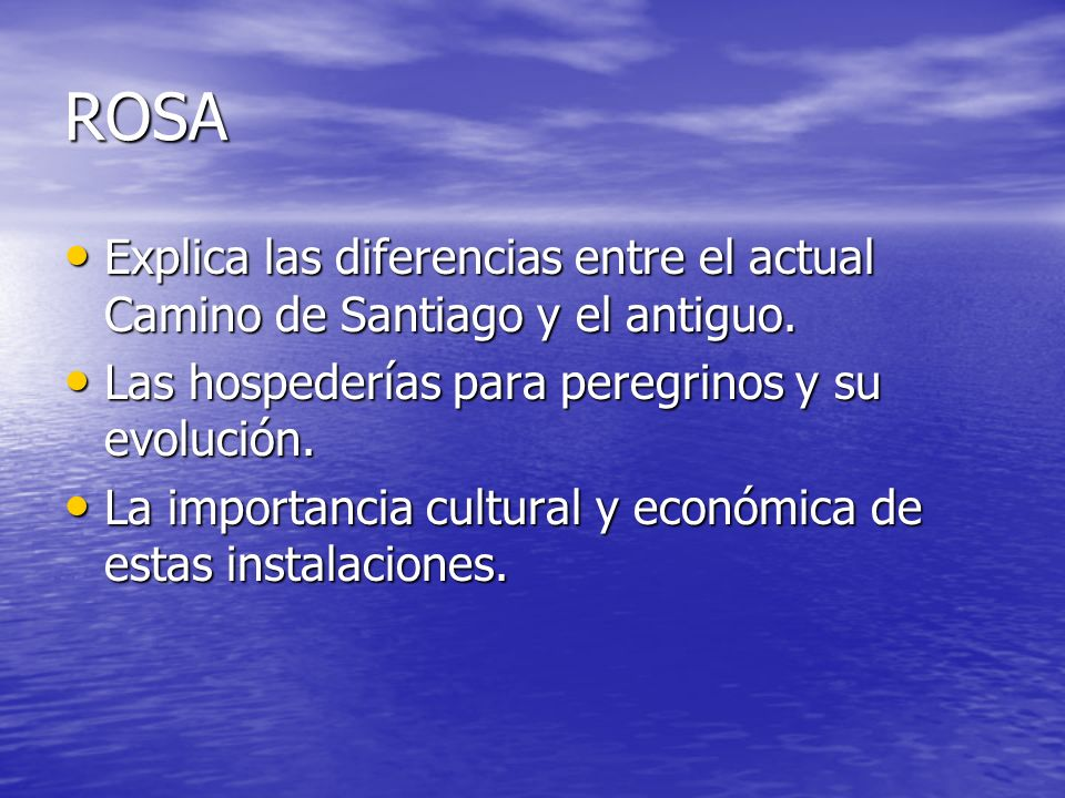 ROSA Explica las diferencias entre el actual Camino de Santiago y el antiguo. Explica las diferencias entre el actual Camino de Santiago y el antiguo.