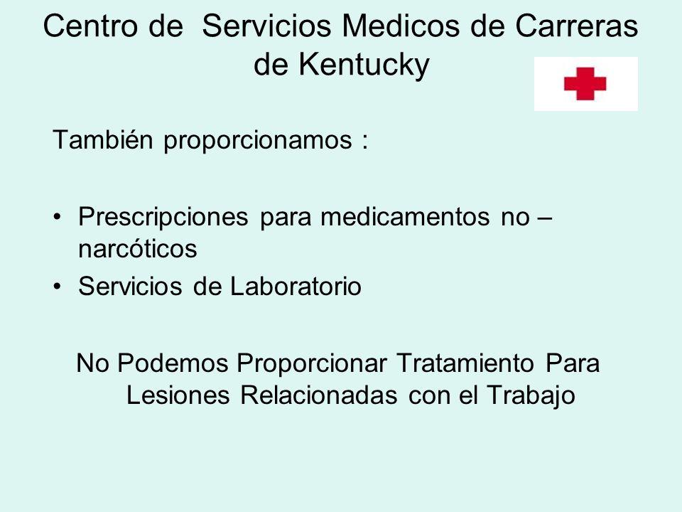 Centro de Servicios Medicos de Carreras de Kentucky También proporcionamos : Prescripciones para medicamentos no – narcóticos Servicios de Laboratorio No Podemos Proporcionar Tratamiento Para Lesiones Relacionadas con el Trabajo