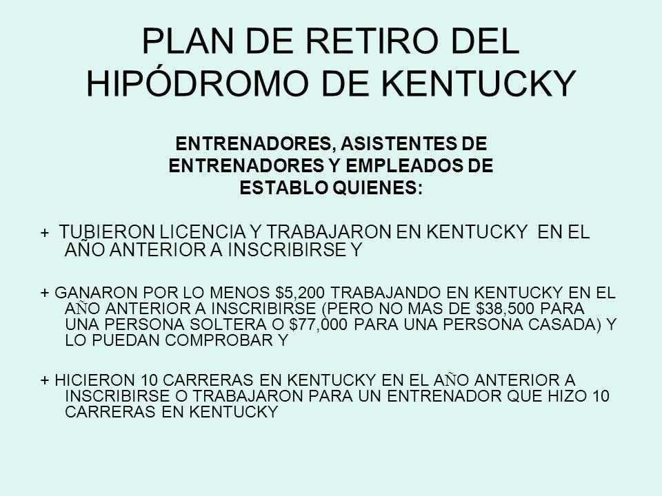 PLAN DE RETIRO DEL HIPÓDROMO DE KENTUCKY ENTRENADORES, ASISTENTES DE ENTRENADORES Y EMPLEADOS DE ESTABLO QUIENES: + TUBIERON LICENCIA Y TRABAJARON EN KENTUCKY EN EL AÑO ANTERIOR A INSCRIBIRSE Y + GANARON POR LO MENOS $5,200 TRABAJANDO EN KENTUCKY EN EL A Ñ O ANTERIOR A INSCRIBIRSE (PERO NO MAS DE $38,500 PARA UNA PERSONA SOLTERA O $77,000 PARA UNA PERSONA CASADA) Y LO PUEDAN COMPROBAR Y + HICIERON 10 CARRERAS EN KENTUCKY EN EL A Ñ O ANTERIOR A INSCRIBIRSE O TRABAJARON PARA UN ENTRENADOR QUE HIZO 10 CARRERAS EN KENTUCKY