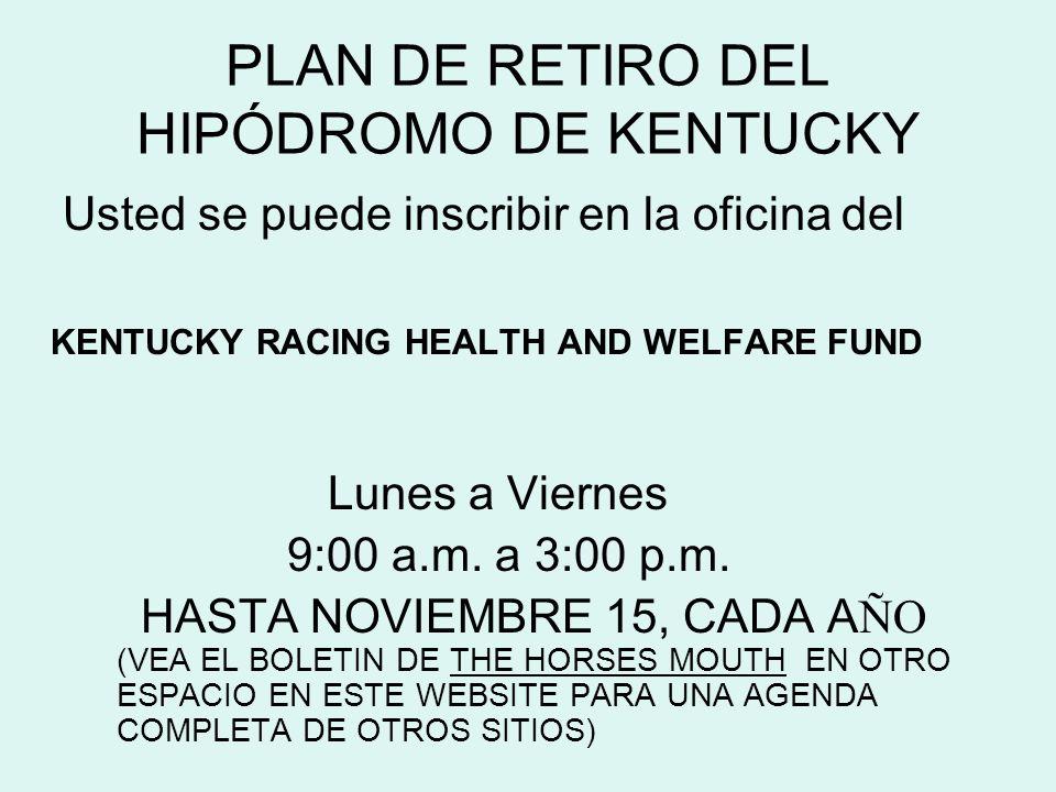 Usted se puede inscribir en la oficina del KENTUCKY RACING HEALTH AND WELFARE FUND Lunes a Viernes 9:00 a.m. a 3:00 p.m. HASTA NOVIEMBRE 15, CADA A ÑO