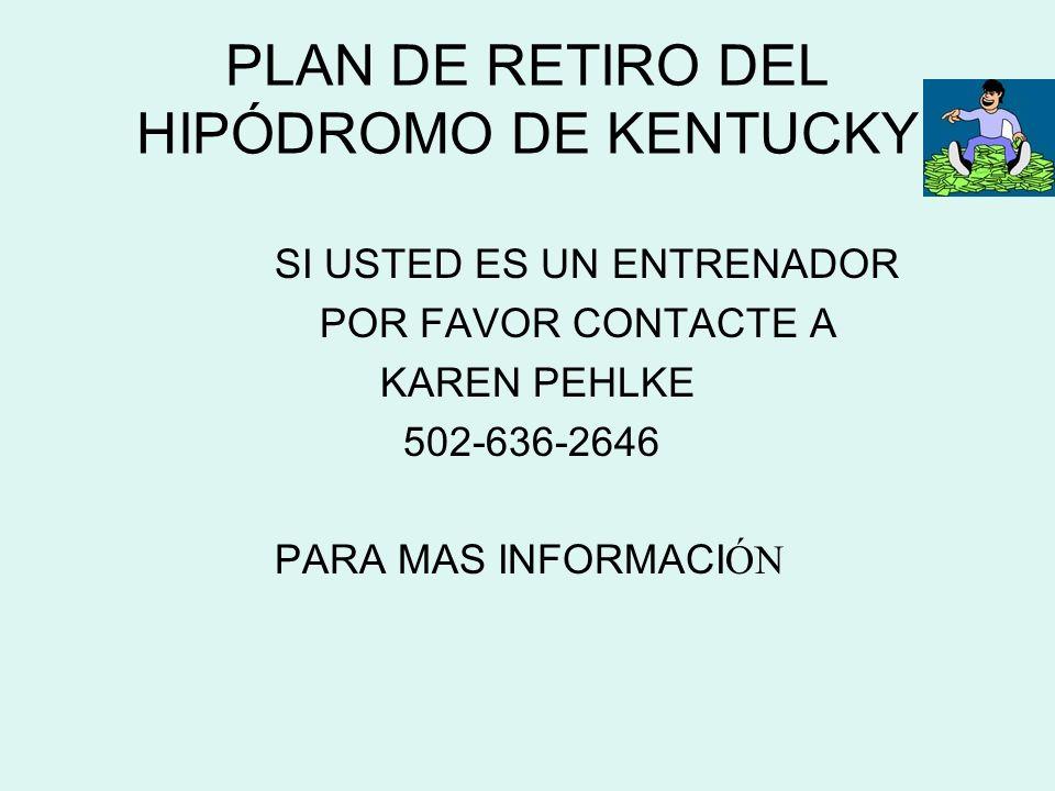 PLAN DE RETIRO DEL HIPÓDROMO DE KENTUCKY SI USTED ES UN ENTRENADOR POR FAVOR CONTACTE A KAREN PEHLKE 502-636-2646 PARA MAS INFORMACI ÓN